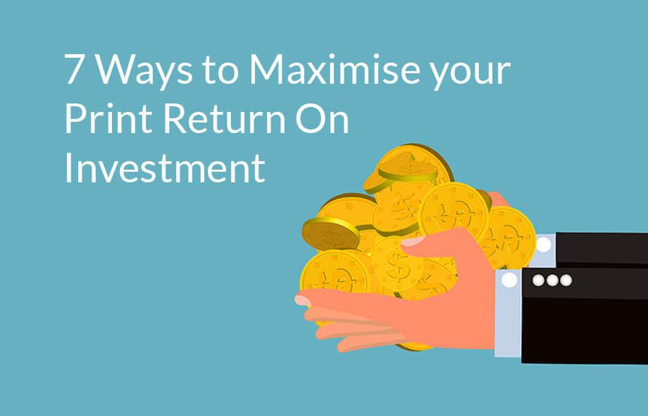 7 easy ways to maximise your print ROI (return on investment)?